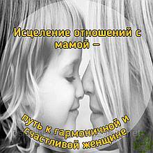 Тренинг «Исцеление отношений с мамой — путь к гармоничной и счастливой женщине»