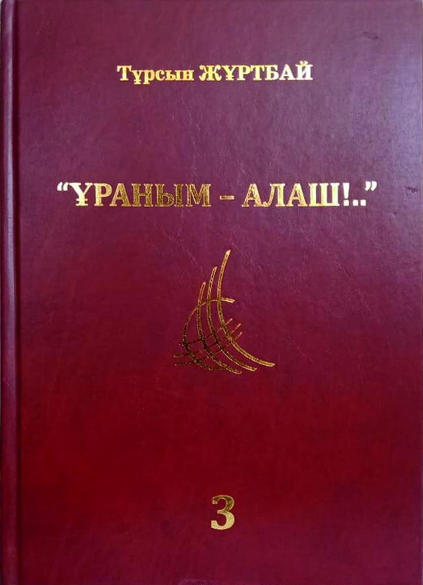 Тұрсын ЖҰРТБАЙ  «ҰРАНЫМ – АЛАШ!..» (Түрме әфсанасы)  ТАЛҚЫ Үшінші кітап