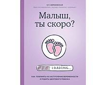 Березовская Е. П.: Малыш, ты скоро? Как повлиять на наступление беременности и родить здорового ребенка