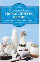 Готовим дома Творог, йогурт, кефир, ряженка, кумыс, гуслянка