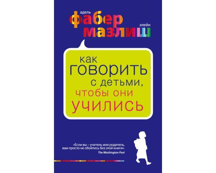 Фабер А., Мазлиш Э. : Как говорить с детьми, чтобы они учились