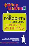 Фабер А., Мазлиш Э. : Как говорить с детьми, чтобы они учились, фото 2