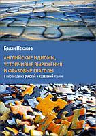 Английские идиомы, устойчивые выражения и фразовые глаголы в переводе на русский и казахский языки