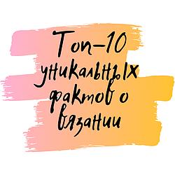 Топ-10 уникальных фактов о вязании