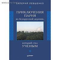 Приключения парня из белорусской деревни, который стал ученым. 16+ Левшенко В.Т.