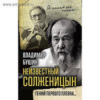 Неизвестный Солженицын. Гений первого плевка . Бушин В.С.