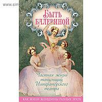 Быть балериной. Частная жизнь танцовщиц Императорского театра