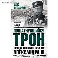 Пошатнувшийся трон. Правда о покушениях на Александра III. Раул В.М.