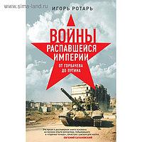 Войны распавшейся империи. От Горбачева до Путина. Ротарь И.В.