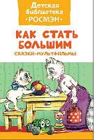Книга. Детская библиотека Росмэн. Как стать большим. Сказки-мультфильмы