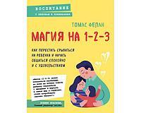 Фелан Т.: Магия на 1-2-3. Как перестать срываться на ребенка и начать общаться спокойно и с удовольствием
