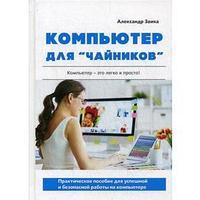 Компьютер для 'чайников'. Практическое пособие для успешной и безопасной работы на компьютере. Заика А.