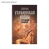 Украинская война: Вооруженная борьба за Восточную Европу в XVI-XVIIвв (Книга 2). Широгоров