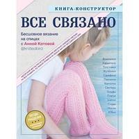 ВСЕ СВЯЗАНО. Бесшовное вязание на спицах с Анной Котовой. Книга-конструктор, Котова А. И.
