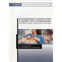 Пропедевтика и диагностика в акушерстве и гинекологии. Акушерство. Рабочая тетрадь Учебное пособие.