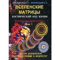 Вселенские матрицы. Космический код жизни. Космобиоэнергетика. Т. 1. ' Цветок Вселенской Духовной Любви и