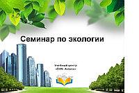 """Семинар """"Новый Экологический кодекс РК. Правоприменение. Экологические риски на предприятии"""""""