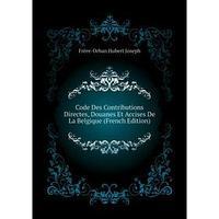 Code Des Contributions Directes, Douanes Et Accises De La Belgique (French Edition). Frre-Orban Hubert Joseph