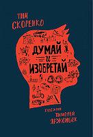 Обучающая книга «Думай и Изобретай» Тим Скоренко