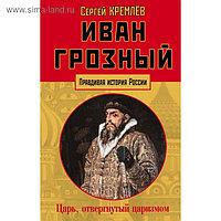 Иван Грозный: царь, отвергнутый царизмом. Кремлёв С.