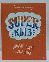 Super қыз : Шабыт берер хикаялар . Динара Шәйжүнісова