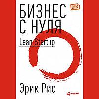 Бизнес с нуля. Метод Lean Startup для быстрого тестирования идей и выбора бизнес-модели. Эрик Рис