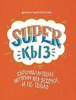 Чайжунусова Д.: SUPER ҚЫЗ: Вдохновляющие истории для девочек и не только