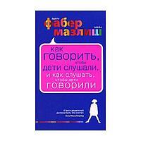 Фабер А., Мазлиш Э. : Как говорить, чтобы дети слушали, и как слушать, чтобы дети говорили