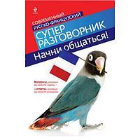 Кобринец О. С.: Начни общаться! Современный русско-французский суперразговорник