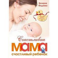 Фадеева В. В : Счастливая мама - счастливый ребенок: вы и ваш малыш от 0 до 1,5 лет
