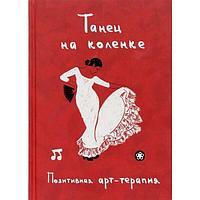 Монахова И. А. (сост.): Танец на коленке. Позитивная арт-терапия