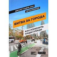 Садик-Хан Дж., Соломонов С.: Битва за города : Как изменить наши улицы. Революционные идеи в градостроении