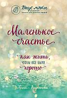Кирьянова А. В.: Маленькое счастье. Как жить, чтобы все было хорошо