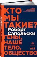 Сапольски Р.: Кто мы такие? Гены, наше тело, общество