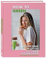 Новикова А. А.: How to Green. Полезные рецепты от Саши Новиковой