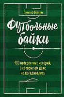 Вернике Л.: Футбольные байки: 100 невероятных историй, о которых вы даже не догадывались