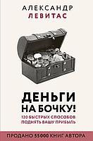Левитас А. М.: Деньги на бочку! 120 быстрых способов поднять вашу прибыль