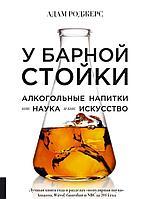 Роджерс А.: У барной стойки: Алкогольные напитки как наука и как искусство