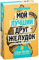 Мотова Е. В.: Мой лучший друг  желудок: еда для умных людей