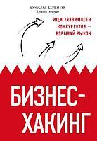 Семенчук В. В.: Бизнес-хакинг. Ищи уязвимости конкурентов взрывай рынок