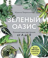 Березкина И.: Зеленый оазис. Комнатные растения от А до Я