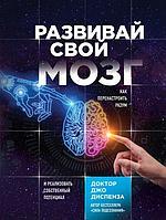 Диспенза Дж.: Развивай свой мозг. Как перенастроить разум и реализовать собственный потенциал. Джо Диспенза.