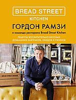Рамзи Г.: Bread Street Kitchen. Рецепты восхитительно вкусных домашних завтраков, обедов и ужинов