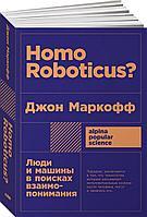 Маркофф Дж.: Homo Roboticus? Люди и машины в поисках взаимопонимания
