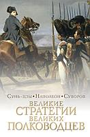 Великие стратегии великих полководцев. Сунь-цзы , Наполеон, Суворов и др.