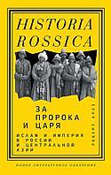 Круз Р.: За Пророка и царя. Ислам и империя в России и Центральной Азии
