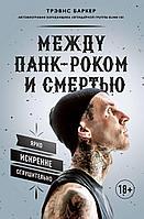 Баркер Т.: Между панк-роком и смертью. Автобиография барабанщика легендарной группы BLINK-182