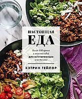 Тейлор К.: Настоящая еда. Более 100 ярких и вкусных идей для вегетарианцев и не только