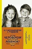 Гиппенрейтер Ю. Б.: Каким человеком вырастет ваш ребенок? Мораль и воспитание детей