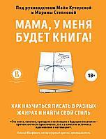 Кучерская М., Степнова М.: Мама, у меня будет книга! Как научиться писать в разных жанрах и найти свой стиль
